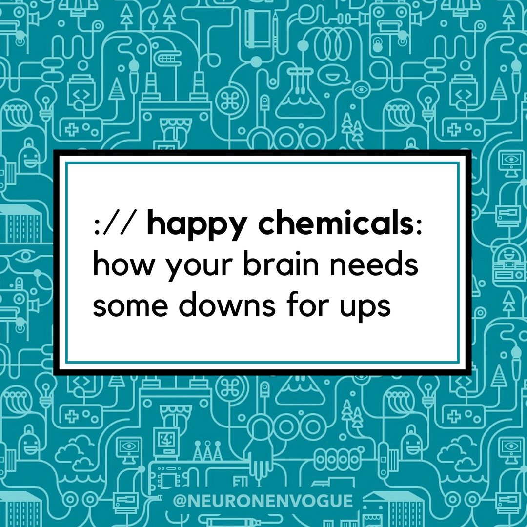 happy chemicals: how your brain needs downs for ups