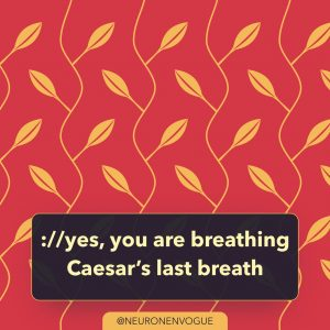 yes, you are breathing Caesar's last breath